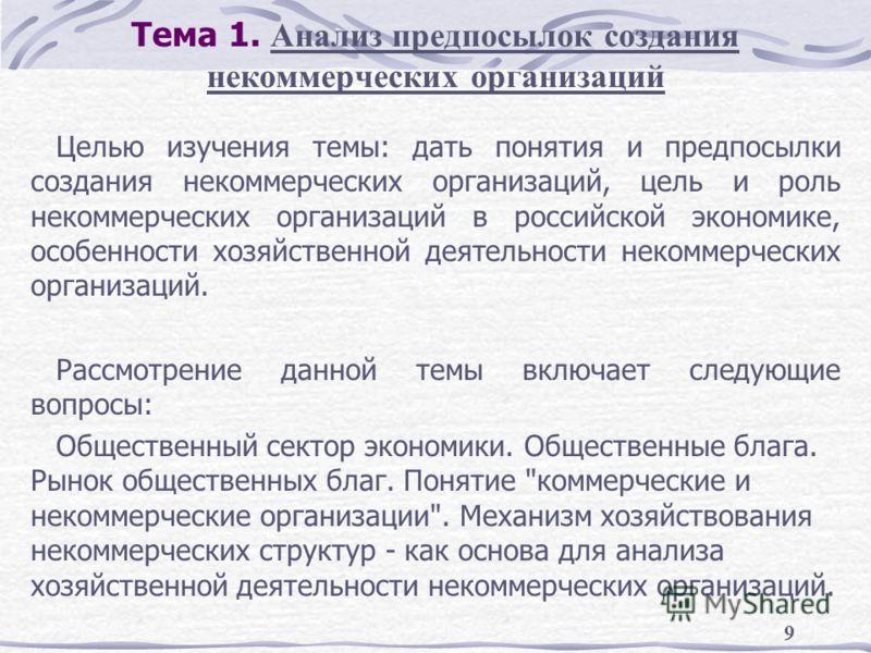 9 Тема 1. Анализ предпосылок создания некоммерческих организаций Целью изучения темы: дать понятия и предпосылки создания некоммерческих организаций, цель и роль некоммерческих организаций в российской экономике, особенности хозяйственной деятельност