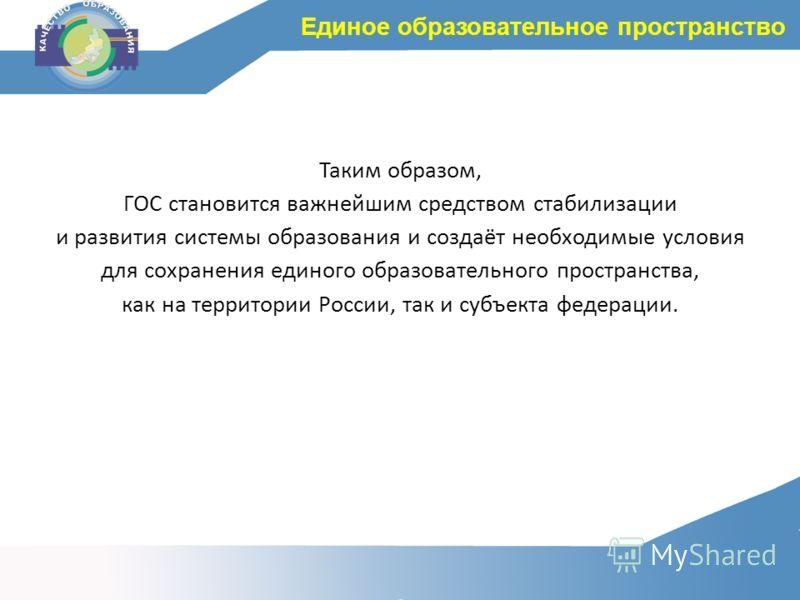 Таким образом, ГОС становится важнейшим средством стабилизации и развития системы образования и создаёт необходимые условия для сохранения единого образовательного пространства, как на территории России, так и субъекта федерации. Единое образовательн