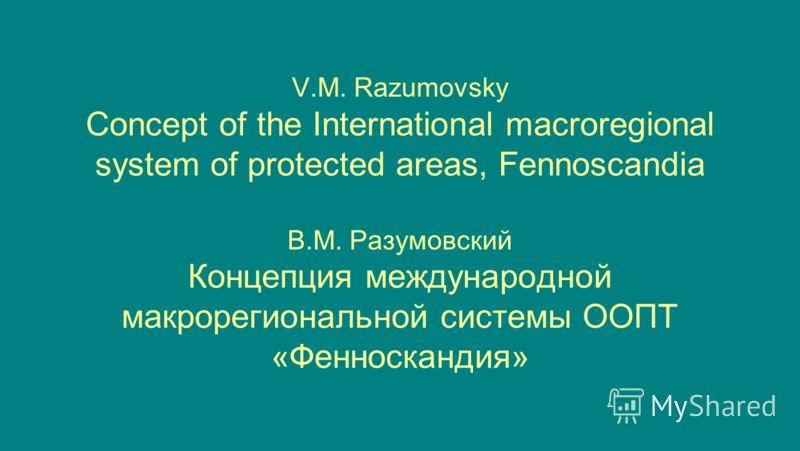 V.M. Razumovsky Concept of the International macroregional system of protected areas, Fennoscandia В.М. Разумовский Концепция международной макрорегиональной системы ООПТ «Фенноскандия»