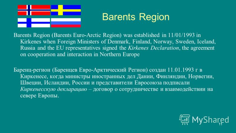 11 Barents Region Barents Region (Barents Euro-Arctic Region) was established in 11/01/1993 in Kirkenes when Foreign Ministers of Denmark, Finland, Norway, Sweden, Iceland, Russia and the EU representatives signed the Kirkenes Declaration, the agreem