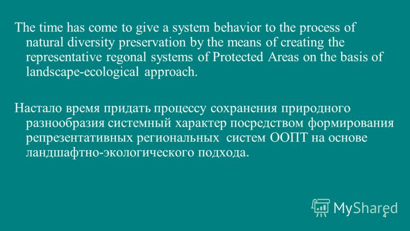 4 The time has come to give a system behavior to the process of natural diversity preservation by the means of creating the representative regonal systems of Protected Areas on the basis of landscape-ecological approach. Настало время придать процесс