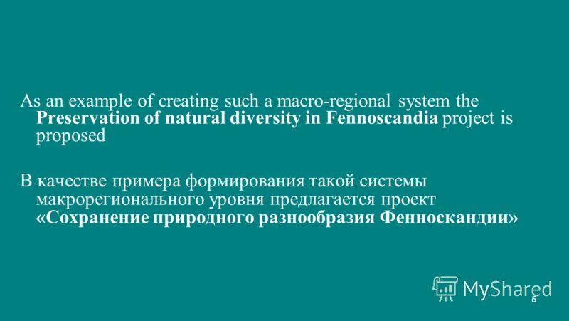 5 As an example of creating such a macro-regional system the Preservation of natural diversity in Fennoscandia project is proposed В качестве примера формирования такой системы макрорегионального уровня предлагается проект «Сохранение природного разн