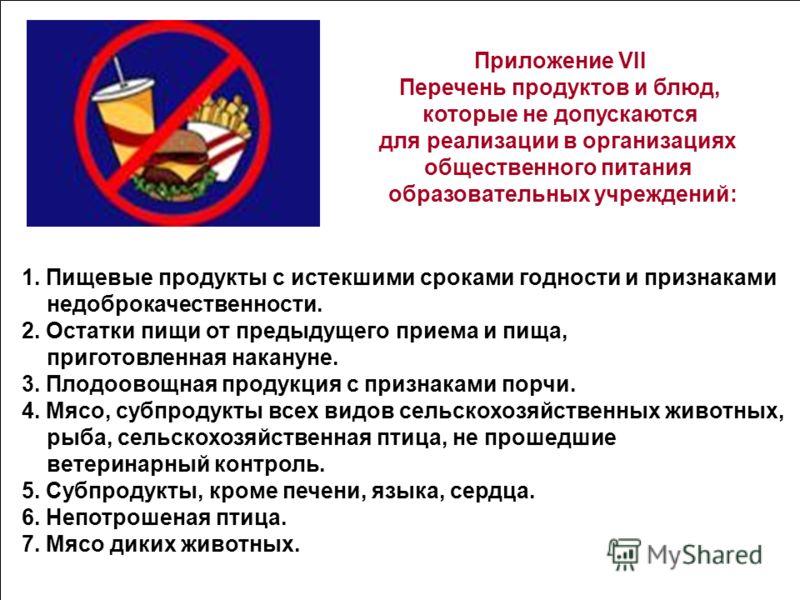 Приложение VII Перечень продуктов и блюд, которые не допускаются для реализации в организациях общественного питания образовательных учреждений: 1. Пищевые продукты с истекшими сроками годности и признаками недоброкачественности. 2. Остатки пищи от п
