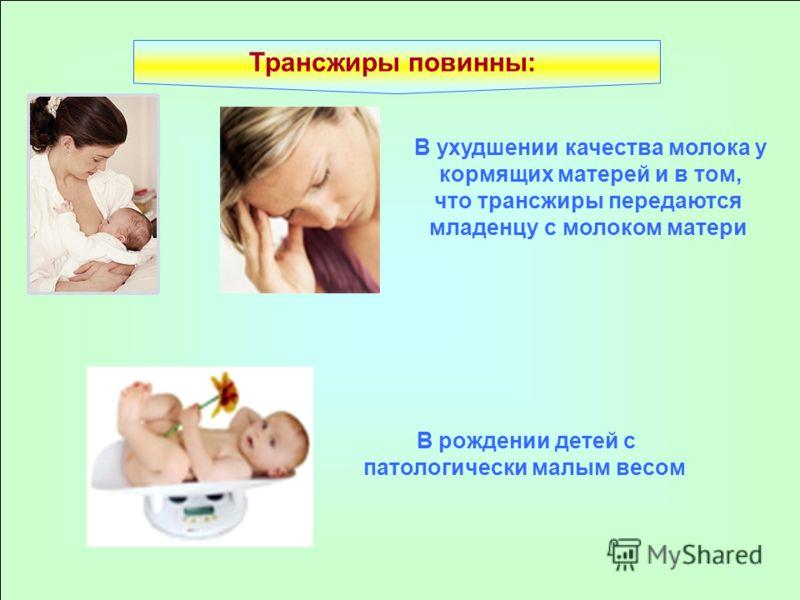 Трансжиры повинны: В ухудшении качества молока у кормящих матерей и в том, что трансжиры передаются младенцу с молоком матери В рождении детей с патологически малым весом