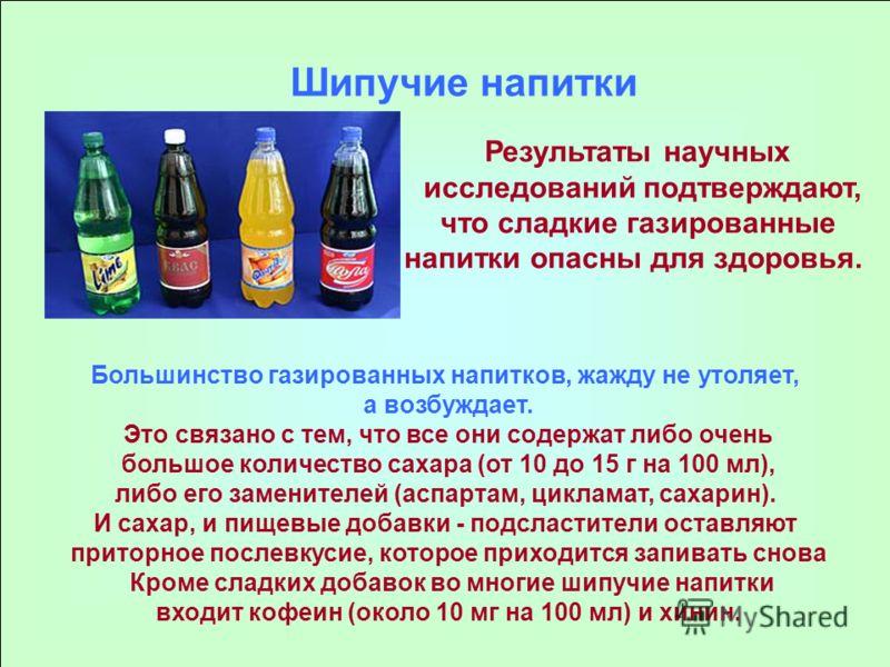 Шипучие напитки Результаты научных исследований подтверждают, что сладкие газированные напитки опасны для здоровья. Большинство газированных напитков, жажду не утоляет, а возбуждает. Это связано с тем, что все они содержат либо очень большое количест