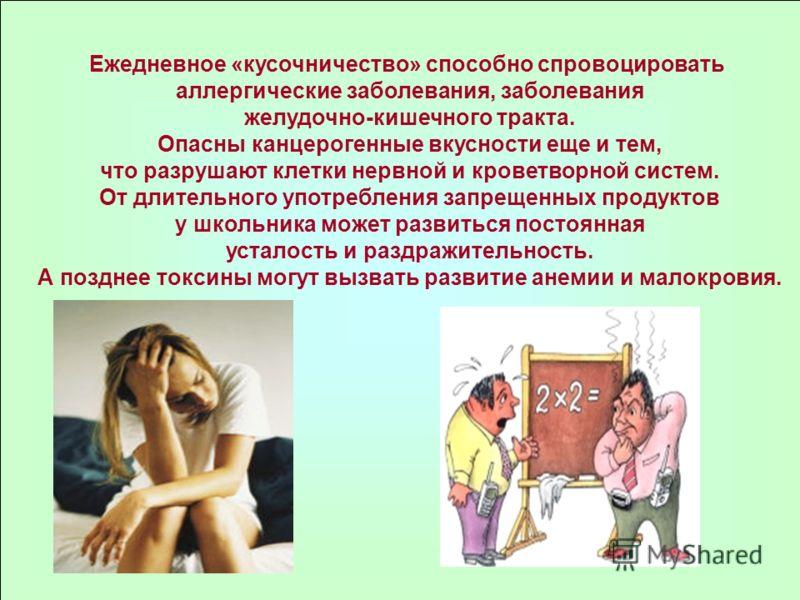 Ежедневное «кусочничество» способно спровоцировать аллергические заболевания, заболевания желудочно-кишечного тракта. Опасны канцерогенные вкусности еще и тем, что разрушают клетки нервной и кроветворной систем. От длительного употребления запрещенны