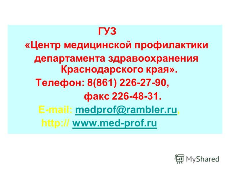 ГУЗ «Центр медицинской профилактики департамента здравоохранения Краснодарского края». Телефон: 8(861) 226-27-90, факс 226-48-31. E-mail: medprof@rambler.ru, http:// www.med-prof.ru