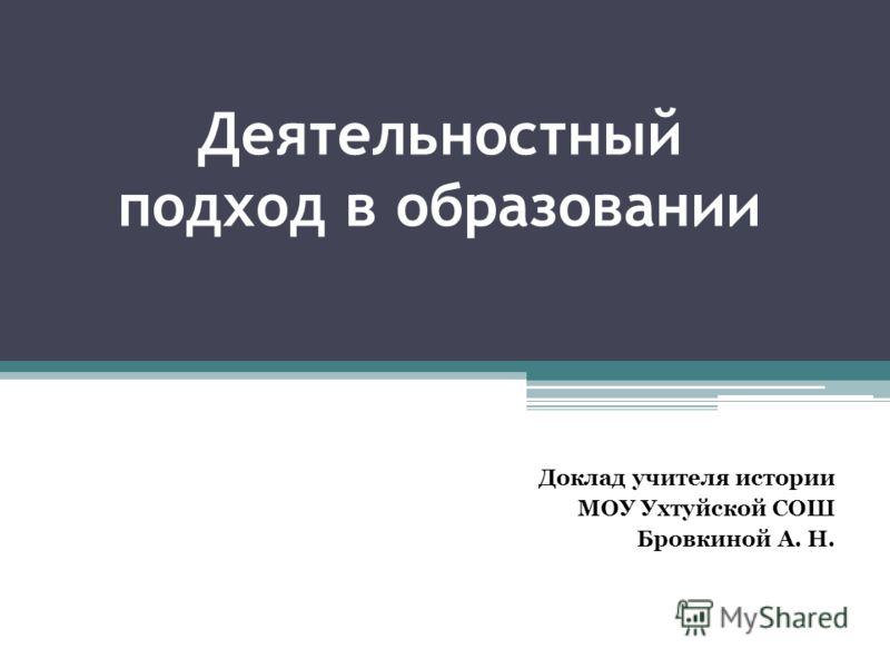 Деятельностный подход в образовании Доклад учителя истории МОУ Ухтуйской СОШ Бровкиной А. Н.