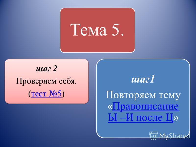 Тема 5. шаг 2 Проверяем себя. (тест 5)тест 5 шаг1 Повторяем тему «Правописание Ы –И после Ц»Правописание Ы –И после Ц