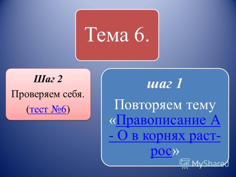 Тема 6. Шаг 2 Проверяем себя. (тест 6)тест 6 шаг 1 Повторяем тему «Правописание А - О в корнях раст- рос»Правописание А - О в корнях раст- рос