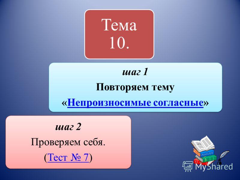 Тема 10. шаг 1 Повторяем тему «Непроизносимые согласные»Непроизносимые согласные шаг 2 Проверяем себя. (Тест 7)Тест 7