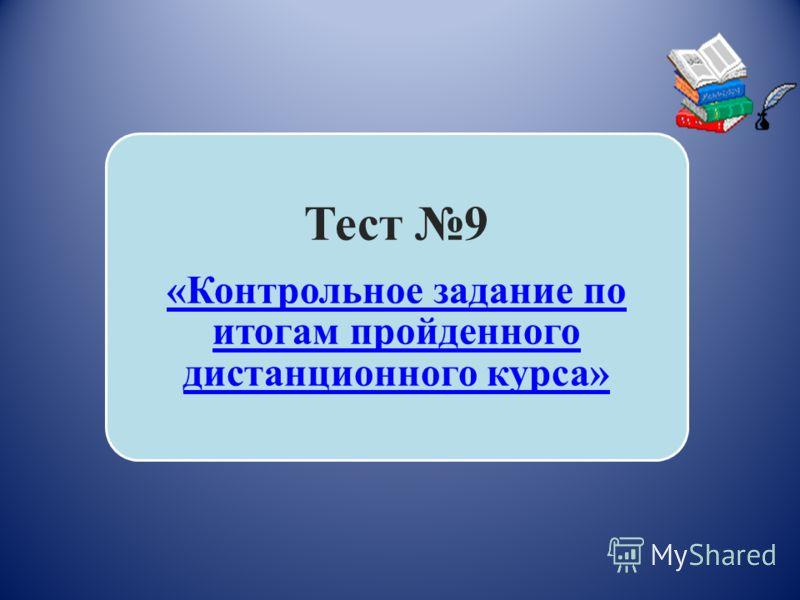 Тест 9 «Контрольное задание по итогам пройденного дистанционного курса»