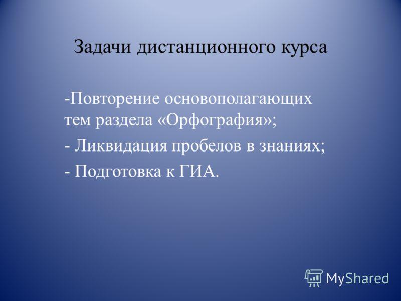 Задачи дистанционного курса -Повторение основополагающих тем раздела «Орфография»; - Ликвидация пробелов в знаниях; - Подготовка к ГИА.
