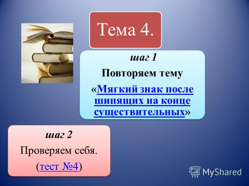 Тема 4. шаг 1 Повторяем тему «Мягкий знак после шипящих на конце существительных»Мягкий знак после шипящих на конце существительных шаг 2 Проверяем себя. (тест 4)тест 4