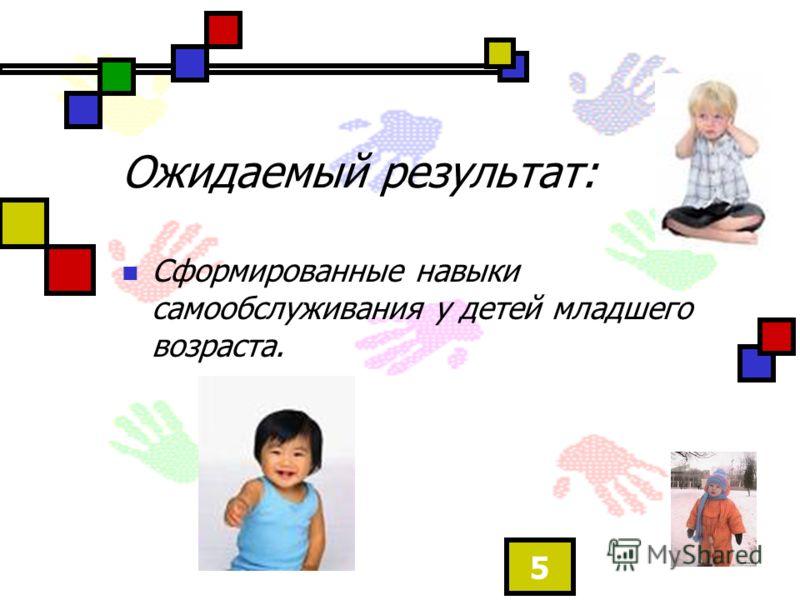 5 Ожидаемый результат: Сформированные навыки самообслуживания у детей младшего возраста.