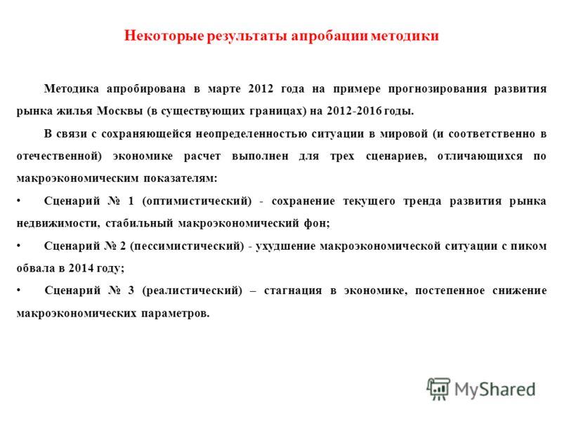 Некоторые результаты апробации методики Методика апробирована в марте 2012 года на примере прогнозирования развития рынка жилья Москвы (в существующих границах) на 2012-2016 годы. В связи с сохраняющейся неопределенностью ситуации в мировой (и соотве