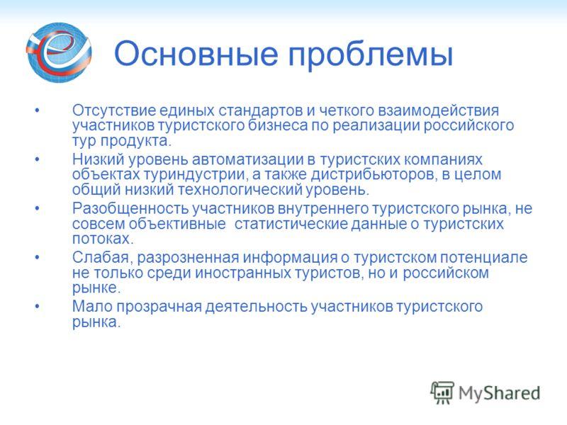 Основные проблемы Отсутствие единых стандартов и четкого взаимодействия участников туристского бизнеса по реализации российского тур продукта. Низкий уровень автоматизации в туристских компаниях объектах туриндустрии, а также дистрибьюторов, в целом