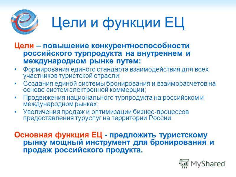 Цели и функции ЕЦ Цели – повышение конкурентноспособности российского турпродукта на внутреннем и международном рынке путем: Формирования единого стандарта взаимодействия для всех участников туристской отрасли; Создания единой системы бронирования и