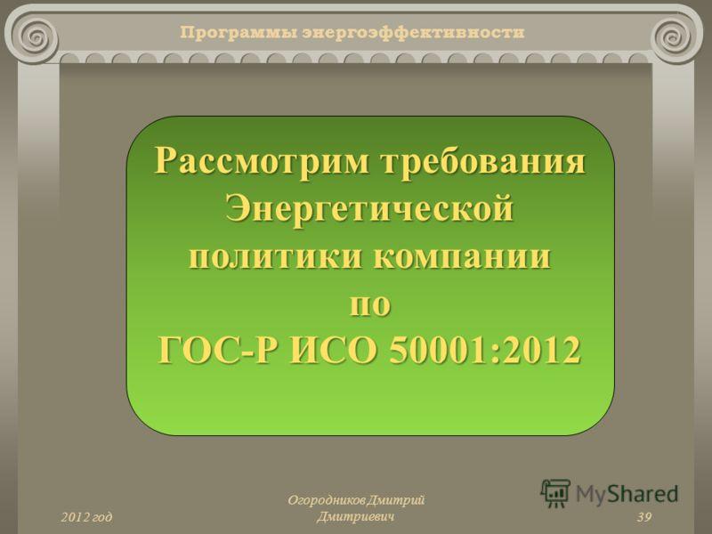 2012 год Огородников Дмитрий Дмитриевич39 Программы энергоэффективности Рассмотрим требования Энергетической политики компании по ГОС-Р ИСО 50001:2012