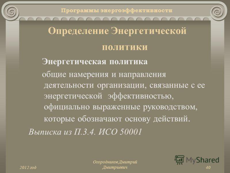 2012 год Огородников Дмитрий Дмитриевич40 Программы энергоэффективности Определение Энергетической политики Энергетическая политика общие намерения и направления деятельности организации, связанные с ее энергетической эффективностью, официально выраж
