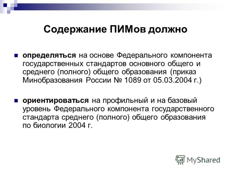 Содержание ПИМов должно определяться на основе Федерального компонента государственных стандартов основного общего и среднего (полного) общего образования (приказ Минобразования России 1089 от 05.03.2004 г.) ориентироваться на профильный и на базовый