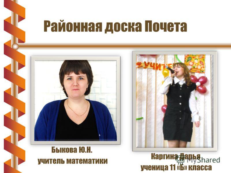 Районная доска Почета Быкова Ю.Н. учитель математики Каргина Дарья ученица 11 «Б» класса