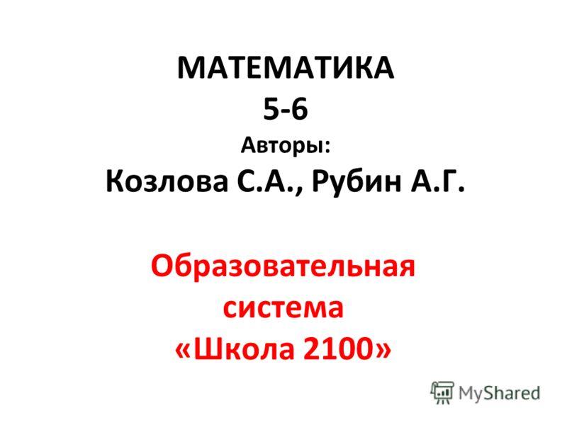 МАТЕМАТИКА 5-6 Авторы: Козлова С.А., Рубин А.Г. Образовательная система «Школа 2100»