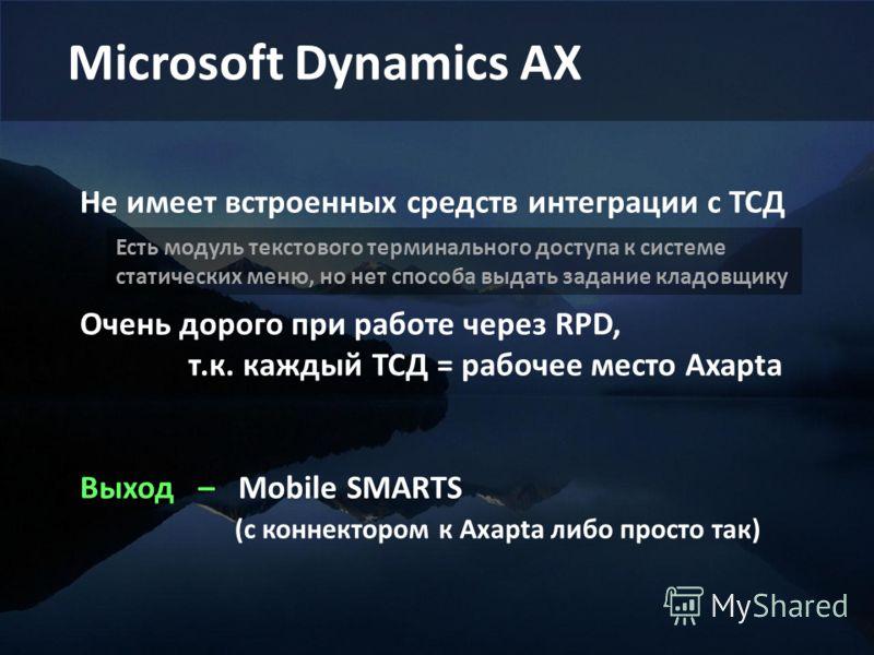 Microsoft Dynamics AX Не имеет встроенных средств интеграции с ТСД Очень дорого при работе через RPD, т.к. каждый ТСД = рабочее место Axapta Выход – Mobile SMARTS (с коннектором к Axapta либо просто так) Есть модуль текстового терминального доступа к