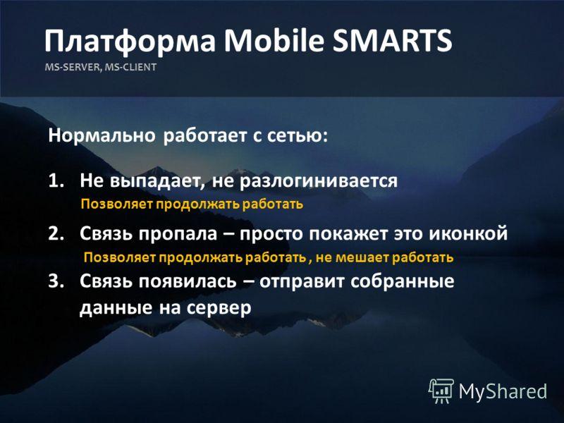 Платформа Mobile SMARTS MS-SERVER, MS-CLIENT Нормально работает с сетью: 1.Не выпадает, не разлогинивается 2.Связь пропала – просто покажет это иконкой 3.Связь появилась – отправит собранные данные на сервер Позволяет продолжать работать Позволяет пр