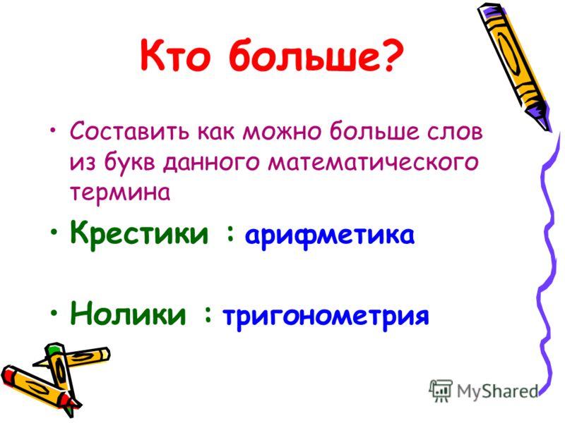 Кто больше? Составить как можно больше слов из букв данного математического термина Крестики : арифметика Нолики : тригонометрия