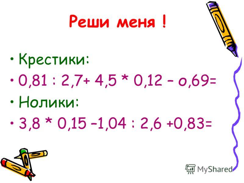Реши меня ! Крестики: 0,81 : 2,7+ 4,5 * 0,12 – о,69= Нолики: 3,8 * 0,15 –1,04 : 2,6 +0,83=
