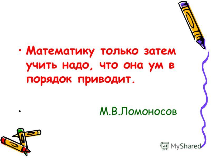 Математику только затем учить надо, что она ум в порядок приводит. М.В.Ломоносов