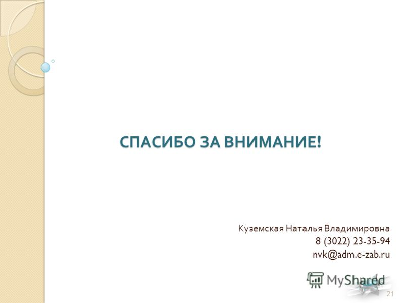 СПАСИБО ЗА ВНИМАНИЕ ! Куземская Наталья Владимировна 8 (3022) 23-35-94 nvk@adm.e-zab.ru 21
