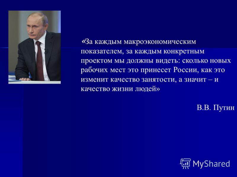 « За каждым макроэкономическим показателем, за каждым конкретным проектом мы должны видеть: сколько новых рабочих мест это принесет России, как это изменит качество занятости, а значит – и качество жизни людей» В.В. Путин