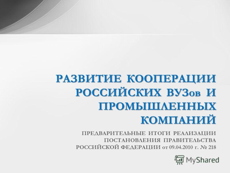 ПРЕДВАРИТЕЛЬНЫЕ ИТОГИ РЕАЛИЗАЦИИ ПОСТАНОВЛЕНИЯ ПРАВИТЕЛЬСТВА РОССИЙСКОЙ ФЕДЕРАЦИИ от 09.04.2010 г. 218 РАЗВИТИЕ КООПЕРАЦИИ РОССИЙСКИХ ВУЗов И ПРОМЫШЛЕННЫХ КОМПАНИЙ