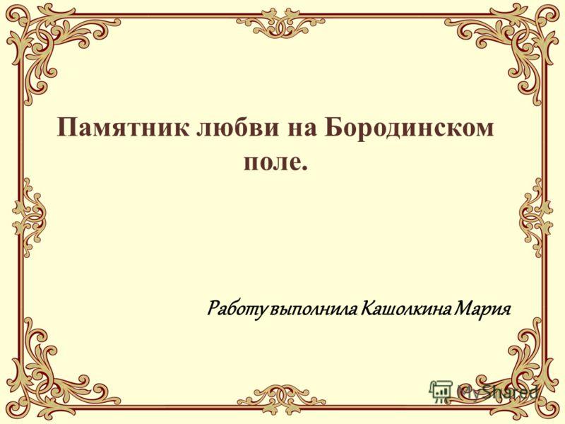 Памятник любви на Бородинском поле. Работу выполнила Кашолкина Мария