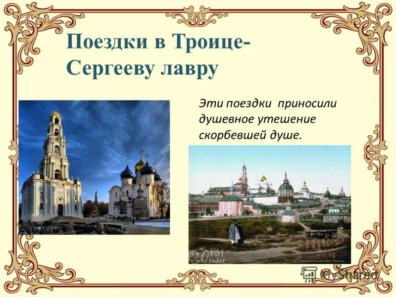 Поездки в Троице- Сергееву лавру Эти поездки приносили душевное утешение скорбевшей душе.