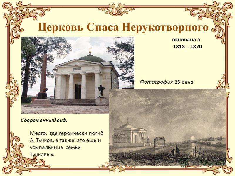 Церковь Спаса Нерукотворного основана в 18181820 Современный вид. Фотография 19 века. Место, где героически погиб А. Тучков, а также это еще и усыпальница семьи Тучковых.