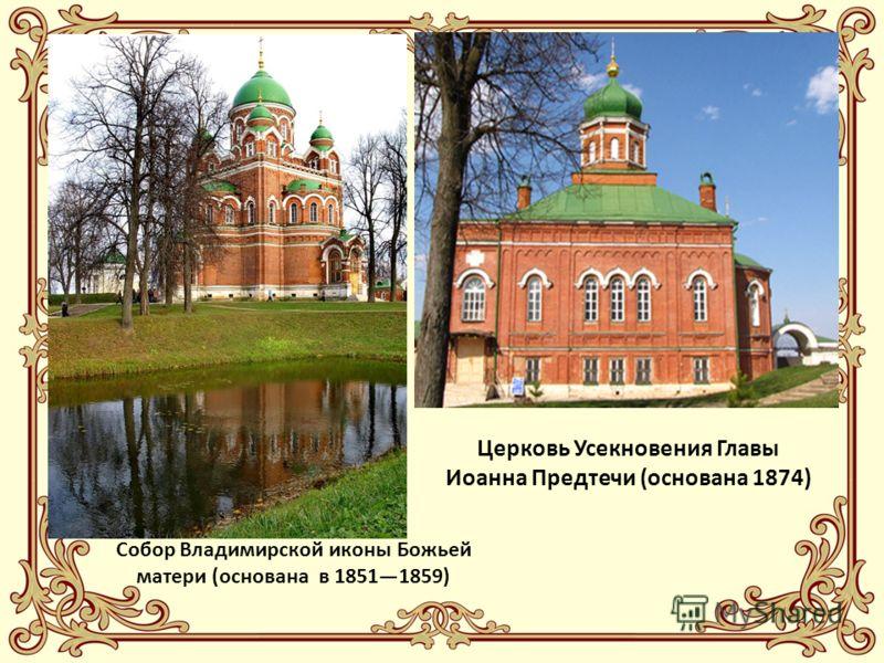 Собор Владимирской иконы Божьей матери (основана в 18511859) Церковь Усекновения Главы Иоанна Предтечи (основана 1874)