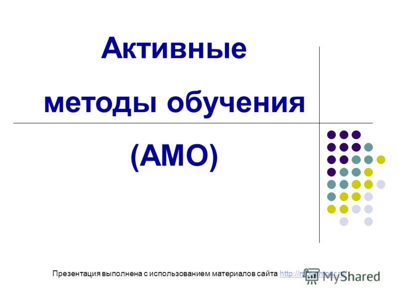Активные методы обучения (АМО) Презентация выполнена с использованием материалов сайта http://moi-amour.ru/http://moi-amour.ru/