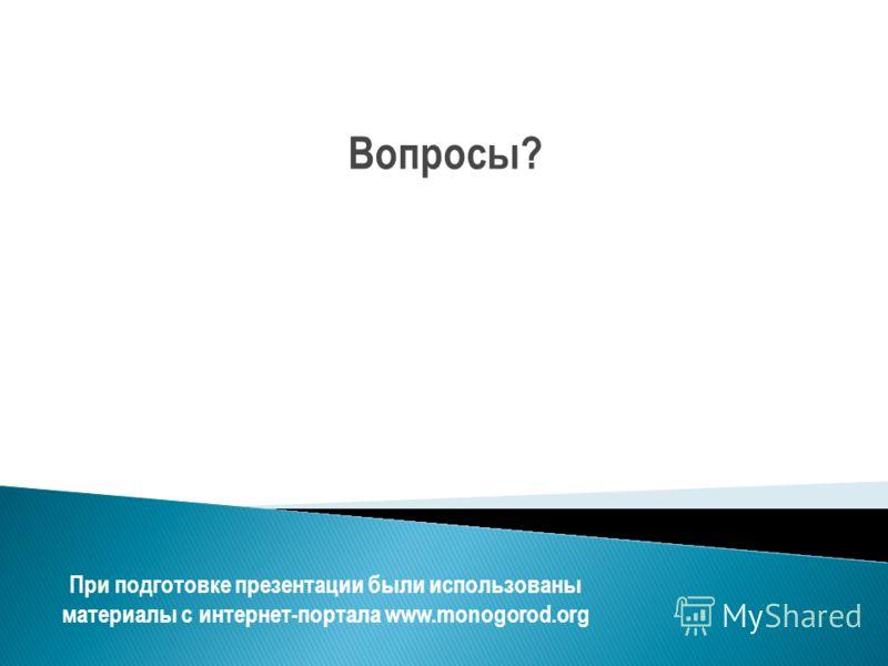 Вопросы? При подготовке презентации были использованы материалы с интернет-портала www.monogorod.org
