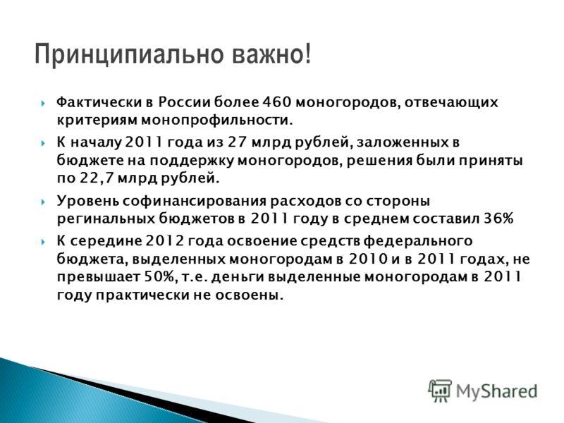 Фактически в России более 460 моногородов, отвечающих критериям монопрофильности. К началу 2011 года из 27 млрд рублей, заложенных в бюджете на поддержку моногородов, решения были приняты по 22,7 млрд рублей. Уровень софинансирования расходов со стор