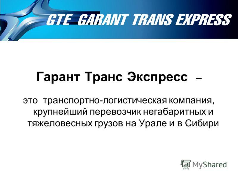Гарант Транс Экспресс – это транспортно-логистическая компания, крупнейший перевозчик негабаритных и тяжеловесных грузов на Урале и в Сибири