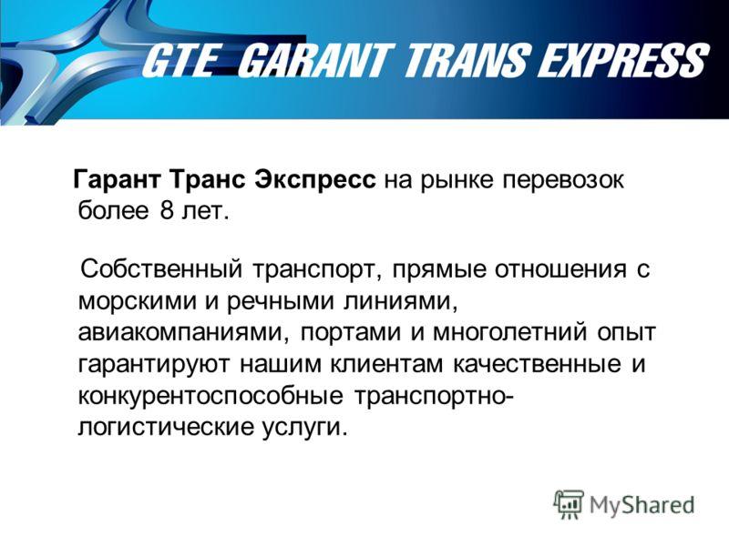 Гарант Транс Экспресс на рынке перевозок более 8 лет. Собственный транспорт, прямые отношения с морскими и речными линиями, авиакомпаниями, портами и многолетний опыт гарантируют нашим клиентам качественные и конкурентоспособные транспортно- логистич
