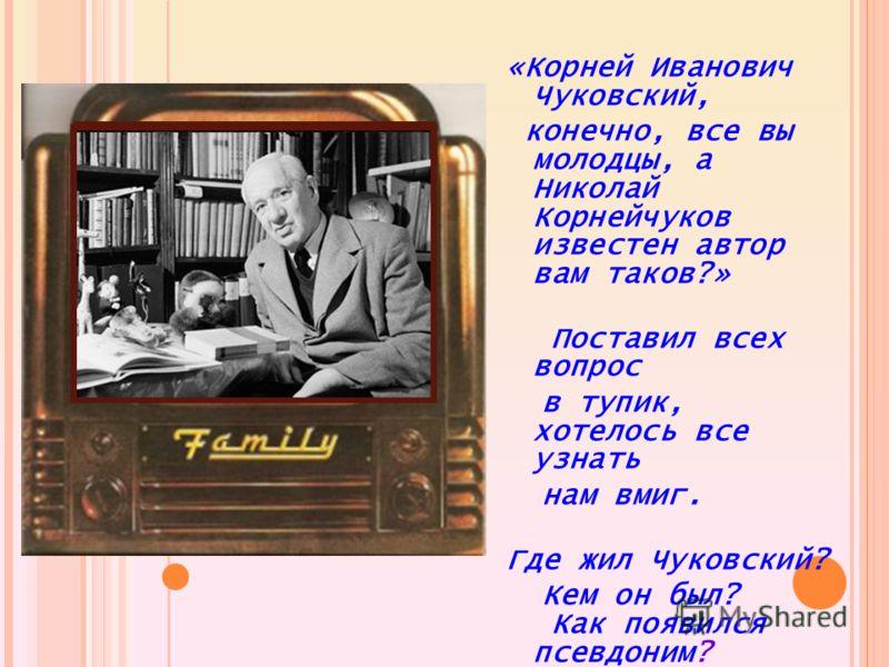 «Корней Иванович Чуковский, конечно, все вы молодцы, а Николай Корнейчуков известен автор вам таков?» Поставил всех вопрос в тупик, хотелось все узнать нам вмиг. Где жил Чуковский? Кем он был? Как появился псевдоним?