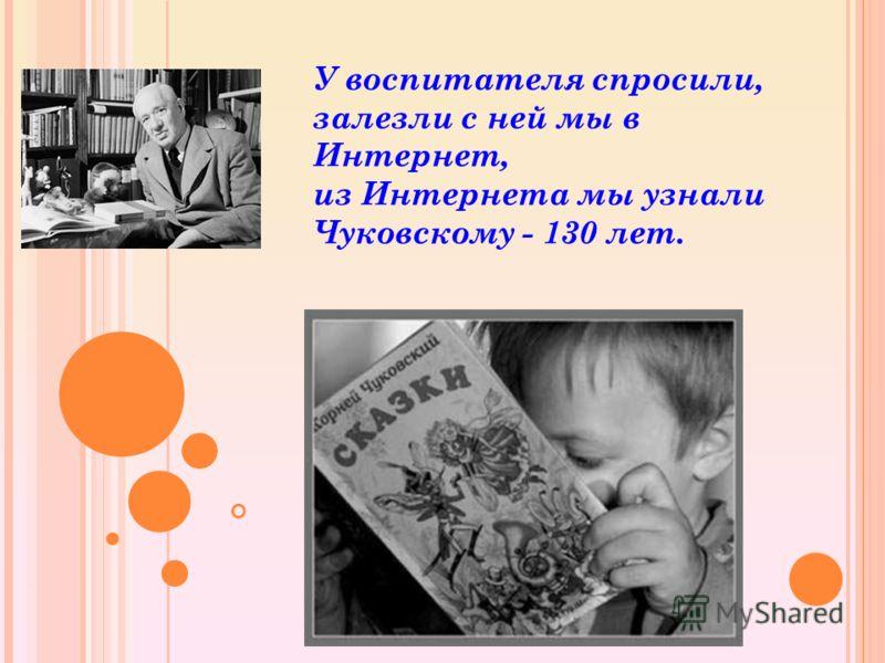 У воспитателя спросили, залезли с ней мы в Интернет, из Интернета мы узнали Чуковскому - 130 лет.