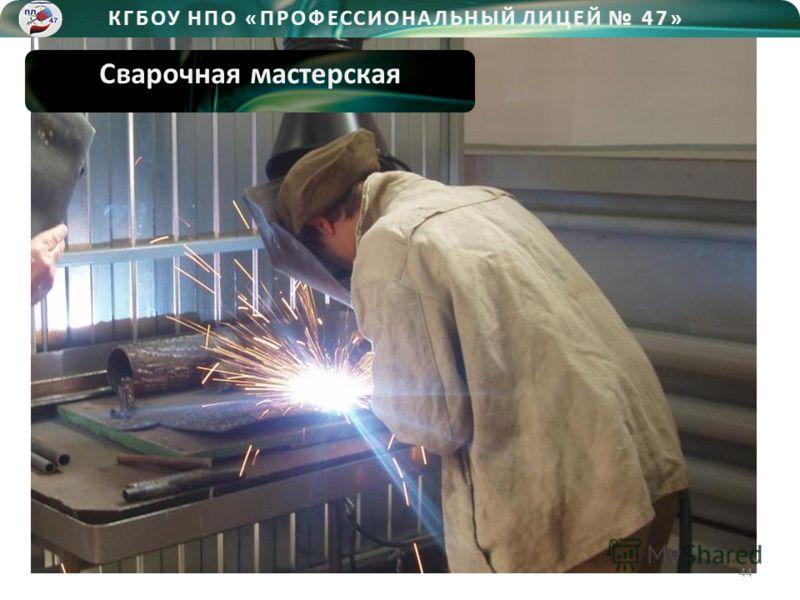 КГБОУ НПО «ПРОФЕССИОНАЛЬНЫЙ ЛИЦЕЙ 47» Сварочная мастерская 44
