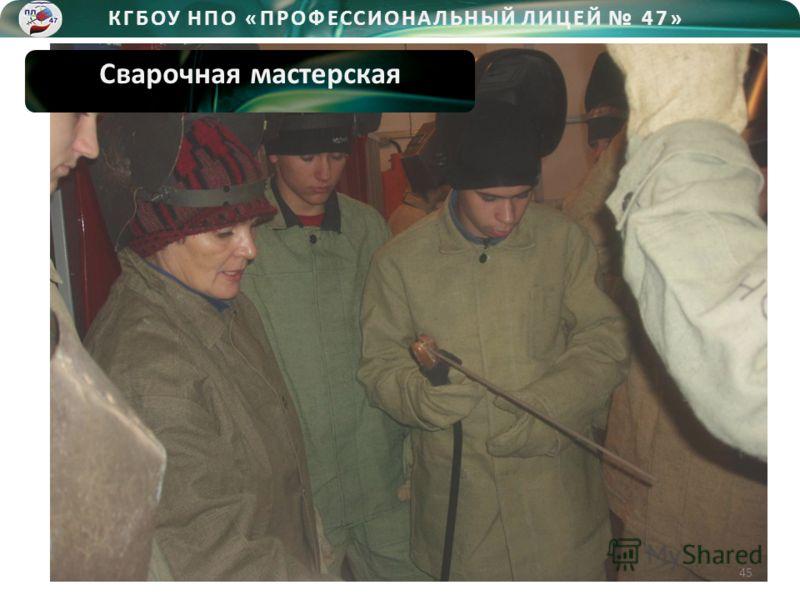 КГБОУ НПО «ПРОФЕССИОНАЛЬНЫЙ ЛИЦЕЙ 47» Сварочная мастерская 45