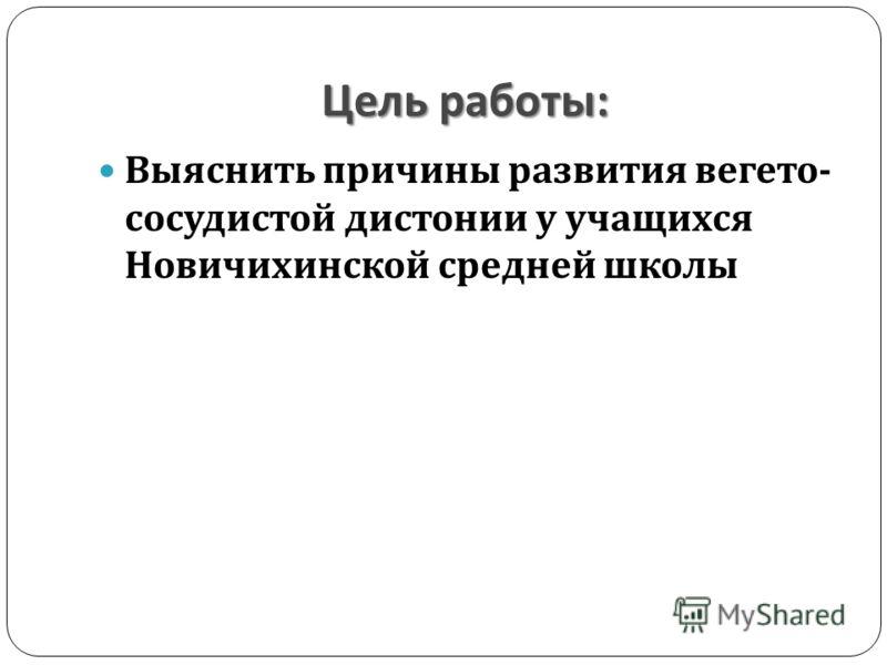 Цель работы : Выяснить причины развития вегето - сосудистой дистонии у учащихся Новичихинской средней школы