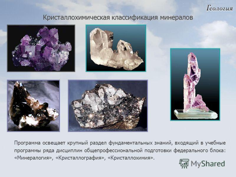 Программа освещает крупный раздел фундаментальных знаний, входящий в учебные программы ряда дисциплин общепрофессиональной подготовки федерального блока: «Минералогия», «Кристаллография», «Кристаллохимия». Кристаллохимическая классификация минералов
